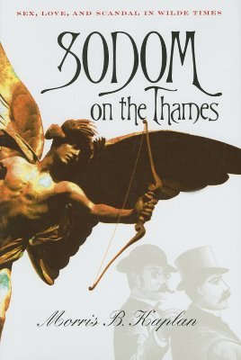 Sodom on the Thames: Sex, Love, and Scandal in Wilde Times Morris B. Kaplan