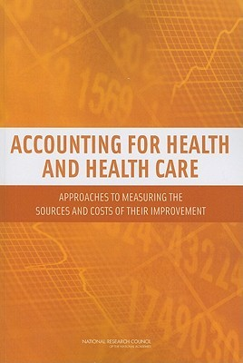Accounting for Health and Health Care: Approaches to Measuring the Sources and Costs of Their Improvement  by  National Academies Press
