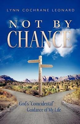 Not Chance: Gods Coincidental Guidance of My Life by Lynn Cochrane Leonard