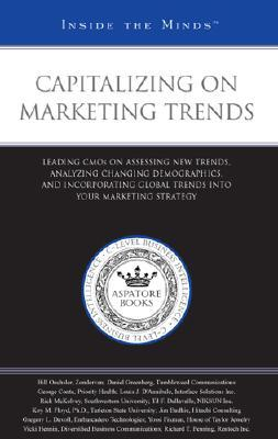 Capitalizing on Marketing Trends: Leading CMOS on Assessing New Trends, Analyzing Changing Demographics, and Incorporating Global Trends Into Your Marketing Strategy  by  Aspatore Books