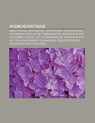 Sigmodontinae: Abrotrichini, Akodontini, Cotton Rats, Ichthyomyini, Oryzomyini, Phyllotini, Thomasomyini, Marsh Rice Rat, Oryzomys Co  by  Books LLC