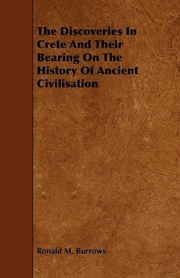 The Discoveries in Crete and Their Bearing on the History of Ancient Civilisation Ronald M. Burrows