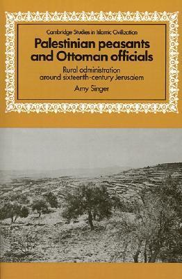 Palestinian Peasants and Ottoman Officials: Rural Administration Around Sixteenth-Century Jerusalem Amy Singer