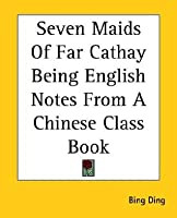 Seven Maids of Far Cathay Being English Notes from a Chinese Class Book  by  Bing Ding