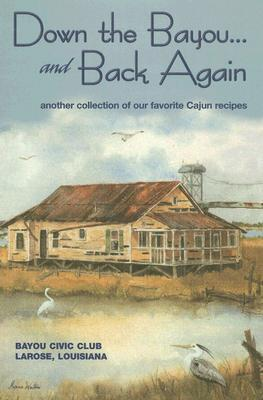 Down on the Bayou... and Back Again: Another Collection of Our Favorite Cajun Recipes  by  Bayou Civic Club