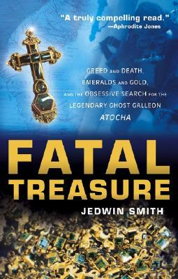 Fatal Treasure: Greed and Death, Emeralds and Gold, and the Obsessive Search for the Legendary Ghost Galleon Atocha  by  Jedwin Smith