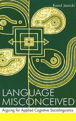 Language Misconceived: Arguing for Applied Cognitive Sociolinguistics  by  Karol Janicki