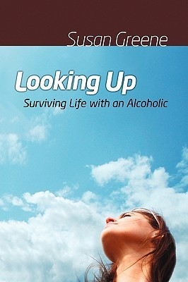 Looking Up: Surviving Life with an Alcoholic  by  Susan Greene