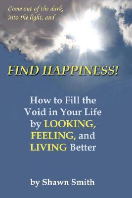 Find Happiness!: How to Fill the Void in Your Life,  by  Looking, Feeling, and Living Better by Shawn Smith