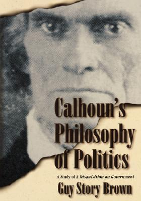 Calhouns Philosohy of Politics  by  Guy Story Brown
