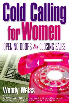 Cold Calling for Women: Opening Doors and Closing Sales Wendy Weiss