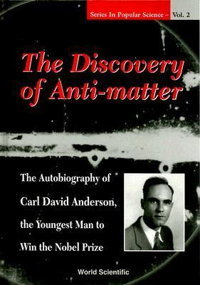 The Discovery of Anti-Matter: The Autobiography of Carl David Anderson, the Youngest Man to Win the Nobel Prize (Series in Popular Science , Vol 2) Richard J. Weiss