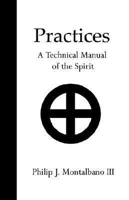 Practices: A Technical Manual of the Spirit  by  Philip J. Montalbano III