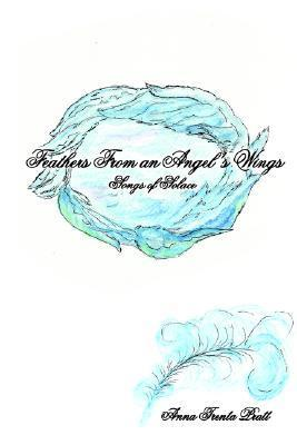 Feathers from an Angels Wings: Songs of Solace  by  Anna Trenta Pratt