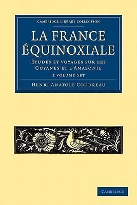 La France Equinoxiale 2 Volume Paperback Set: Etudes Et Voyages a Travers Sur Les Guyanes Et LAmazonie Henri Anatole Coudreau
