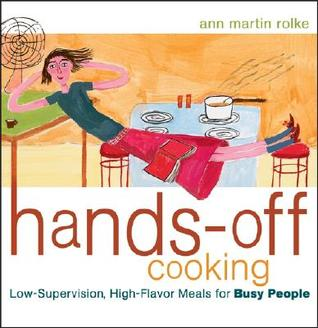 Hands-Off Cooking: Low-Supervision, High-Flavor Meals for Busy People Ann Martin Rolke