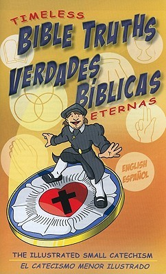 Timeless Bible Truths/Verdades Biblicas Eternas: The Illustrated Small Catechism/El Catecismo Menor Ilustrado  by  Scott L. Jung