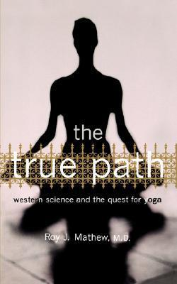 The True Path: Western Science And The Quest For Yoga Roy J. Mathew
