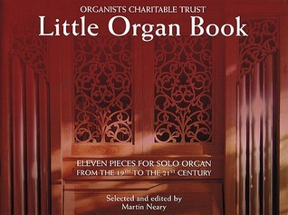 Little Organ Book: 11 Pieces for Solo Organ from the 19th to the 21 Century Organists Charitable Trust  by  Martin Neary