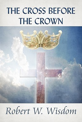 The Cross Before the Crown  by  Robert W. Wisdom