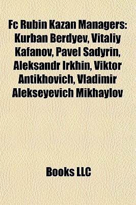 Fc Rubin Kazan Managers: Kurban Berdyev, Vitaliy Kafanov, Pavel Sadyrin, Aleksandr Irkhin, Viktor Antikhovich, Vladimir Alekseyevich Mikhaylov Books LLC