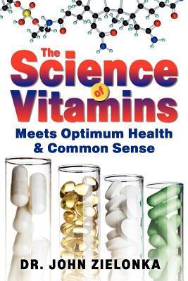 The Science of Vitamins: Meets Optimum Health & Common Sense  by  John Zielonka