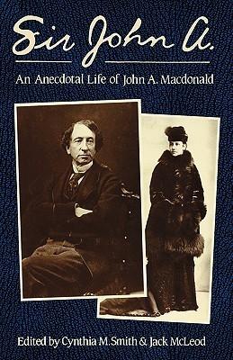 Sir John A.: An Anecdotal Life of John A. McDonald Jack McLeod