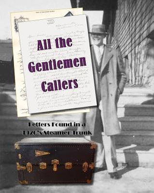 All the Gentlemen Callers: Letters Found in a 1920s Steamer Trunk  by  Judith Thompson Witmer