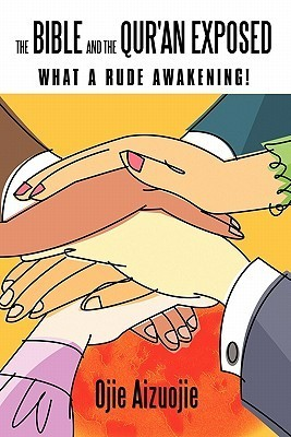 The Bible and the Quran Exposed: What a Rude Awakening!  by  Ojie Aizuojie