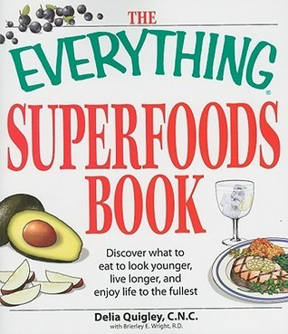 The Everything Superfoods Book: Discover What to Eat to Look Younger, Live Longer, and Enjoy Life to the Fullest  by  Delia Quigley
