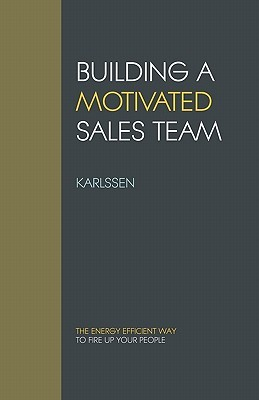 Building a Motivated Sales Team: The Energy Efficient Way to Fire Up Your People Karlssen