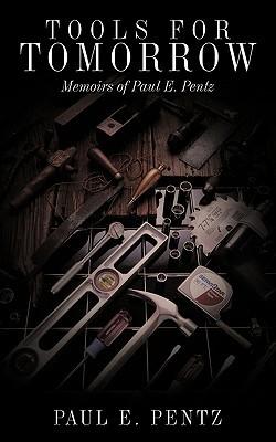 Tools For Tomorrow: Memoirs of Paul E. Pentz  by  Paul E. Pentz