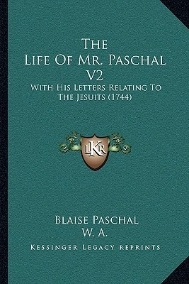 The Life Of Mr. Paschal V2: With His Letters Relating To The Jesuits (1744)  by  Blaise Paschal