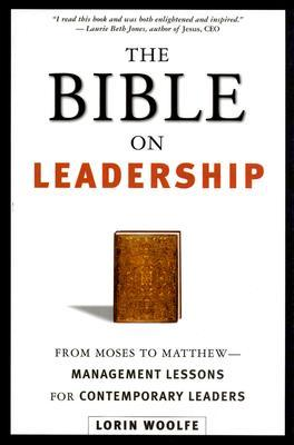 The Bible on Leadership: From Moses to Matthew -- Management Lessons for Contemporary Leaders  by  Lorin Woolfe