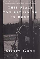 This Place You Return To Is Home  by  Kirsty Gunn