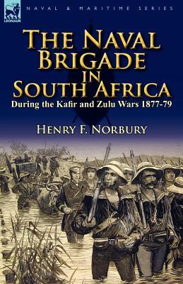 The Naval Brigade in South Africa During the Kafir and Zulu Wars 1877-79  by  Henry F. Norbury