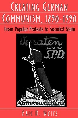 Creating German Communism, 1890-1990: From Popular Protests to Socialist State Eric D. Weitz