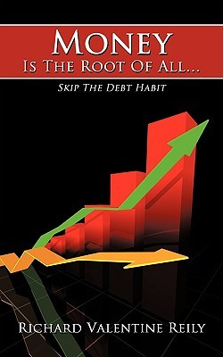 Money Is the Root of All...: Skip the Debt Habit Richard Reily
