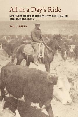 All in a Days Ride, Life Along Horse Creek in the Wyoming Range, an Enduring Legacy  by  Paul Jensen