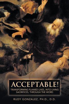 Acceptable!: Transforming Flawed Lives, Into Living Sacrifices, Through the Word  by  Rudy Gonzalez