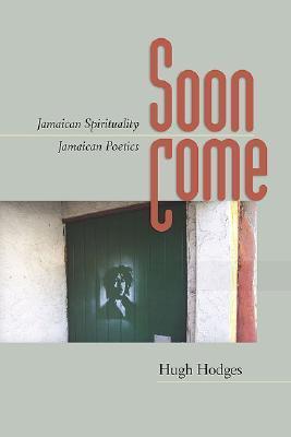 Soon Come: Jamaican Spirituality, Jamaican Poetics Hugh Hodges