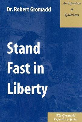 Stand Fast in Liberty: An Exposition of Galatians Robert Gromacki