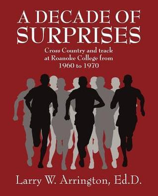 A Decade of Surprises: Cross Country and Track at Roanoke College from 1960 to 1970 Larry W. Arrington