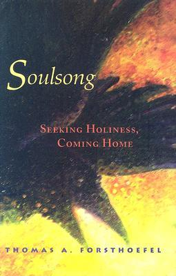 Soulsong: Seeking Holiness, Coming Home Thomas A. Forsthoefel