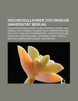 Hochschullehrer (Technische Universit T Berlin): Karl Weierstra , Ernst Ruska, Heinrich Hunke, Willi Hennig, Kurt H Bner, Norbert Bolz  by  Books LLC