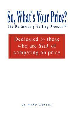 So, Whats Your Price? the Partnership Selling Process(tm) Dedicated to Those Who Are Sick of Competing on Price Mike Carson