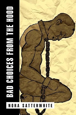 Bad Choices from the Hood  by  Nora Satterwhite