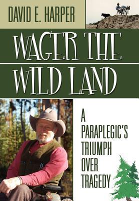 Wager the Wild Land: A Paraplegics Triumph Over Tragedy David E. Harper