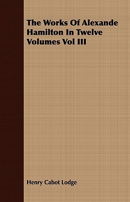 The Works Of Alexande Hamilton In Twelve Volumes Vol Iii  by  Henry Cabot Lodge