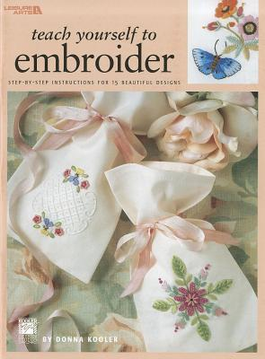 Teach Yourself to Embroider: Step-By-Step Instructions for 15 Beautiful Designs  by  Donna Kooler